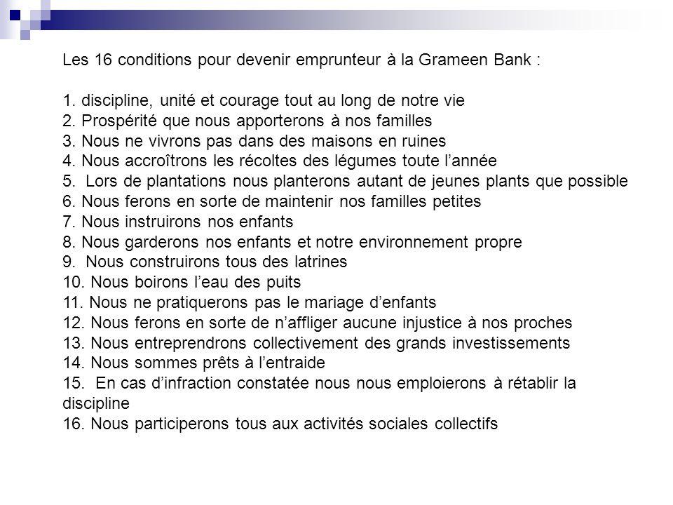 Les 16 conditions pour devenir emprunteur à la Grameen Bank : 1. discipline, unité et courage tout au long de notre vie 2. Prospérité que nous apporte