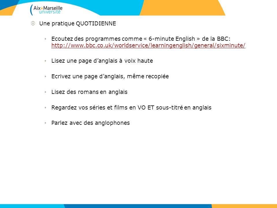 Une pratique QUOTIDIENNE Ecoutez des programmes comme « 6-minute English » de la BBC: http://www.bbc.co.uk/worldservice/learningenglish/general/sixmin