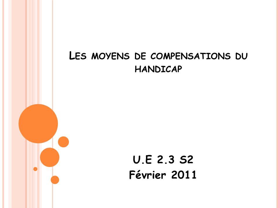 L ES MOYENS DE COMPENSATIONS DU HANDICAP U.E 2.3 S2 Février 2011