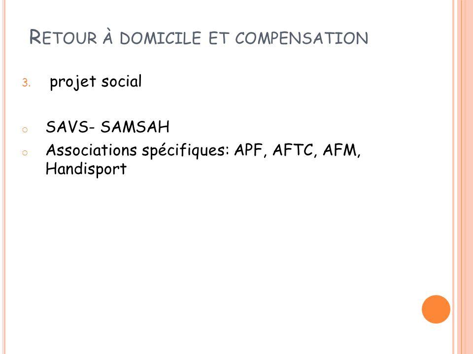 R ETOUR À DOMICILE ET COMPENSATION 3. projet social o SAVS- SAMSAH o Associations spécifiques: APF, AFTC, AFM, Handisport