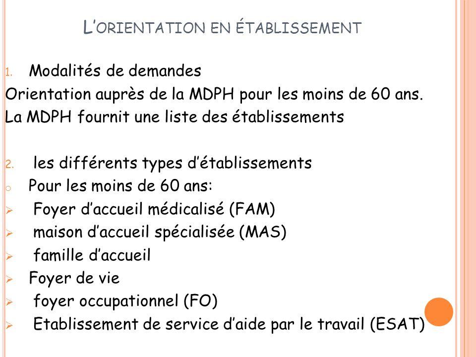 L ORIENTATION EN ÉTABLISSEMENT 1. Modalités de demandes Orientation auprès de la MDPH pour les moins de 60 ans. La MDPH fournit une liste des établiss