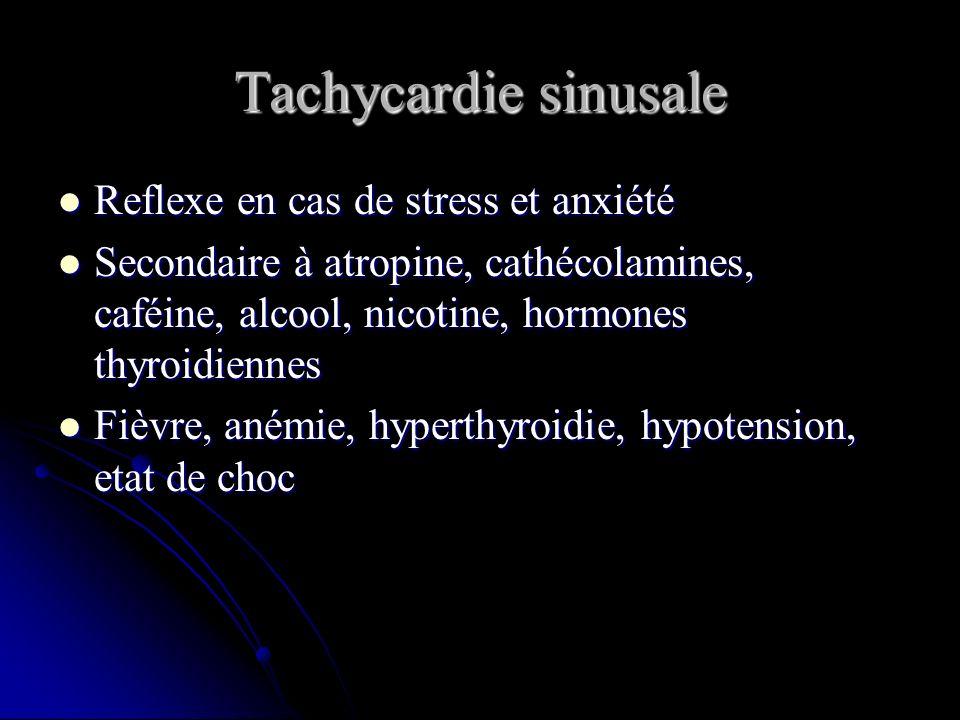 Tachycardie sinusale Reflexe en cas de stress et anxiété Reflexe en cas de stress et anxiété Secondaire à atropine, cathécolamines, caféine, alcool, n