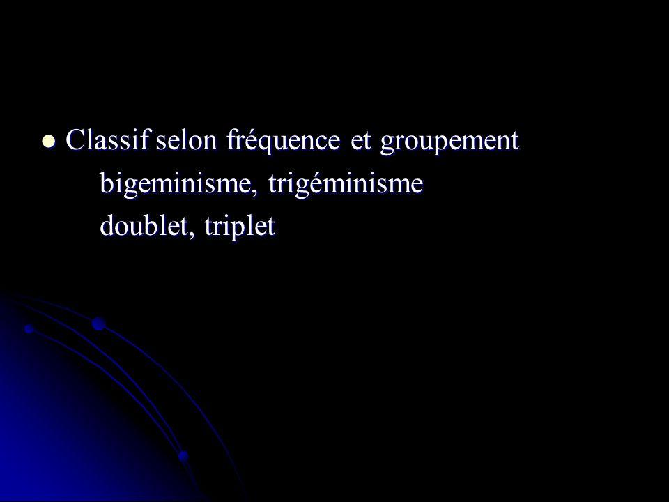 Classif selon fréquence et groupement Classif selon fréquence et groupement bigeminisme, trigéminisme bigeminisme, trigéminisme doublet, triplet doubl