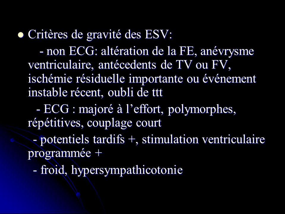 Critères de gravité des ESV: Critères de gravité des ESV: - non ECG: altération de la FE, anévrysme ventriculaire, antécedents de TV ou FV, ischémie r