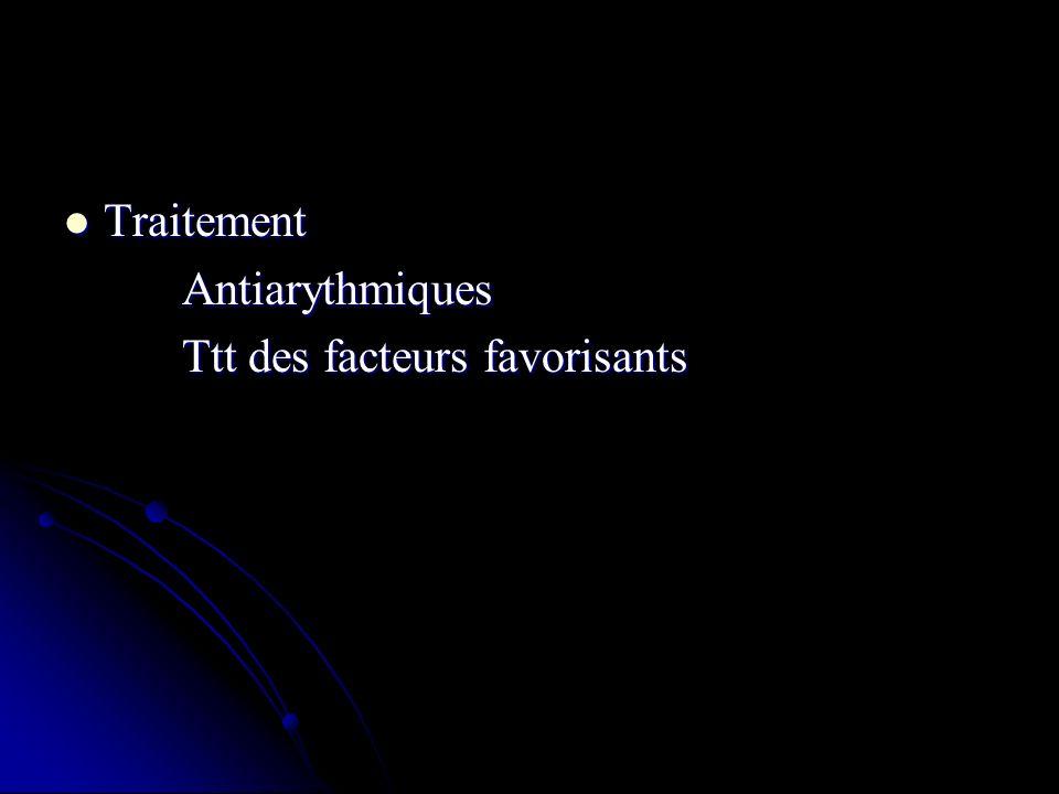 Traitement Traitement Antiarythmiques Antiarythmiques Ttt des facteurs favorisants Ttt des facteurs favorisants