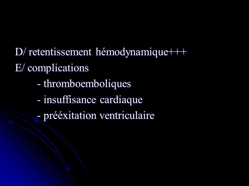 D/ retentissement hémodynamique+++ E/ complications - thromboemboliques - thromboemboliques - insuffisance cardiaque - insuffisance cardiaque - prééxi