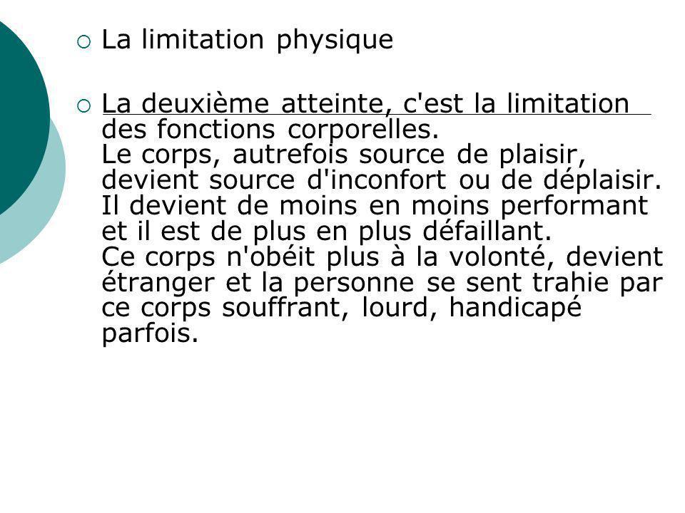 La limitation physique La deuxième atteinte, c'est la limitation des fonctions corporelles. Le corps, autrefois source de plaisir, devient source d'in