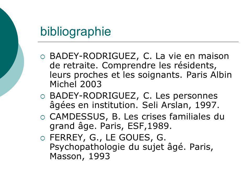 bibliographie BADEY-RODRIGUEZ, C. La vie en maison de retraite. Comprendre les résidents, leurs proches et les soignants. Paris Albin Michel 2003 BADE