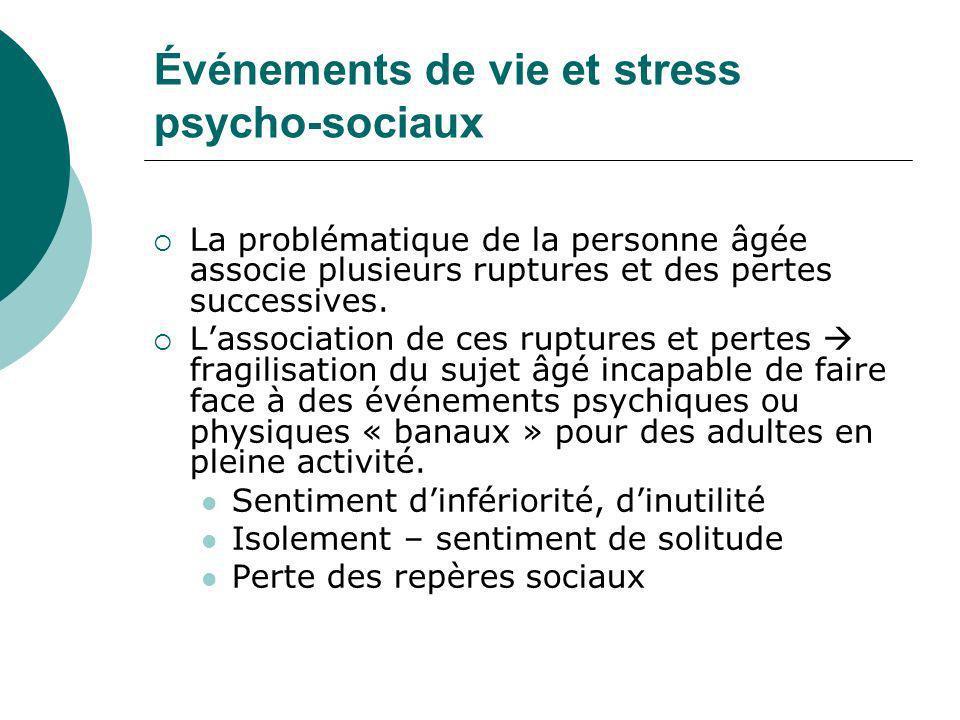Événements de vie et stress psycho-sociaux La problématique de la personne âgée associe plusieurs ruptures et des pertes successives. Lassociation de