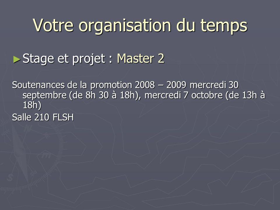 Votre organisation du temps Stage et projet : Master 2 Stage et projet : Master 2 Soutenances de la promotion 2008 – 2009 mercredi 30 septembre (de 8h