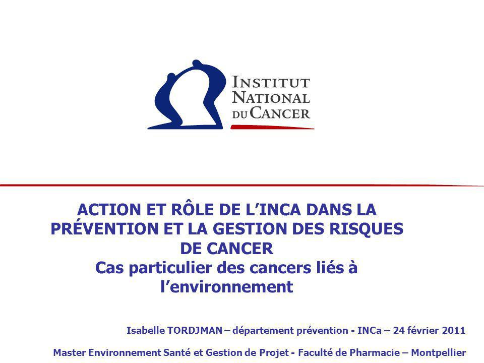 ACTION ET RÔLE DE LINCA DANS LA PRÉVENTION ET LA GESTION DES RISQUES DE CANCER Cas particulier des cancers liés à lenvironnement Isabelle TORDJMAN – d