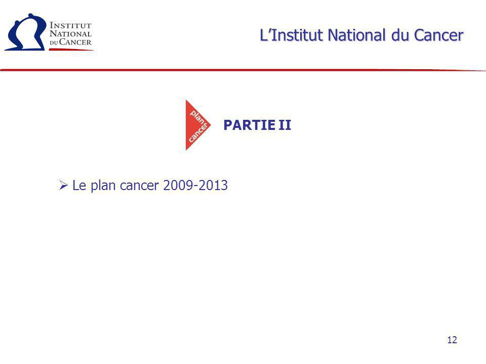 12 LInstitut National du Cancer PARTIE II Le plan cancer 2009-2013