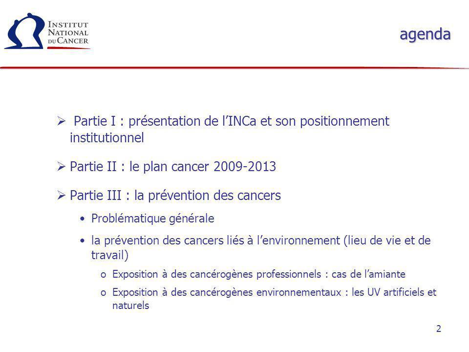 2 agenda Partie I : présentation de lINCa et son positionnement institutionnel Partie II : le plan cancer 2009-2013 Partie III : la prévention des can