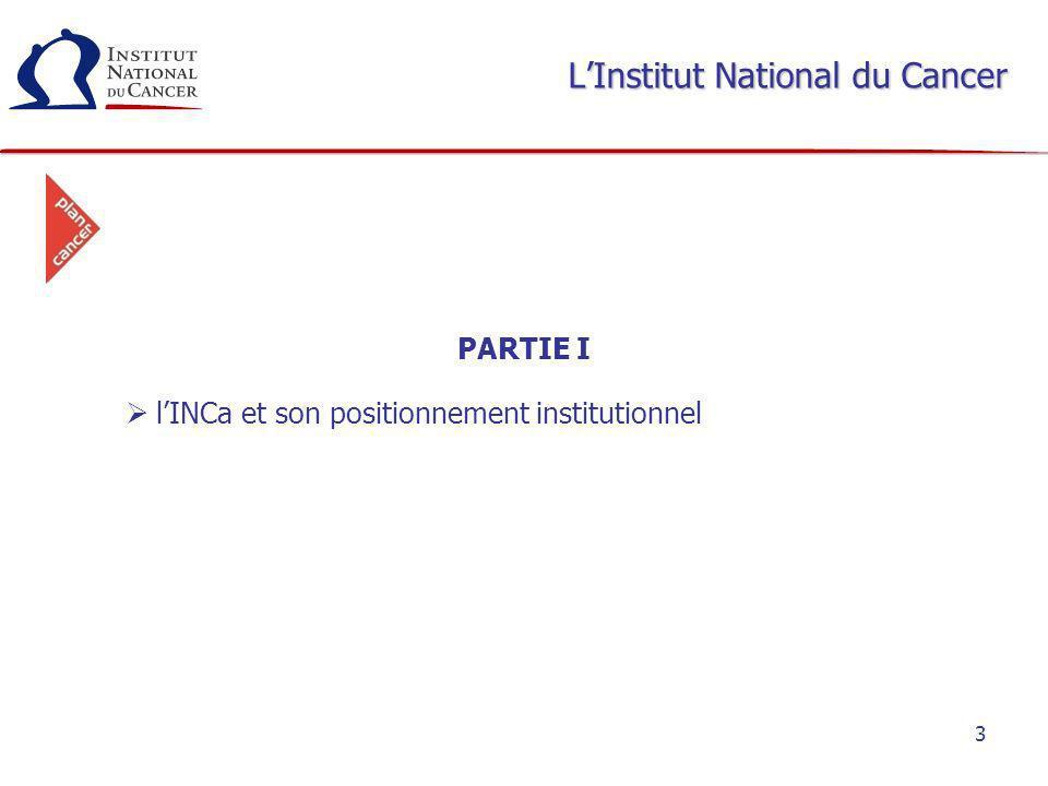 4 LInstitut National du Cancer LInstitut National du Cancer a été créé par la loi de santé publique du 9 août 2004, dans le cadre du Plan Cancer 2003- 2007 LInstitut National du Cancer est une agence nationale sanitaire et scientifique en cancérologie.