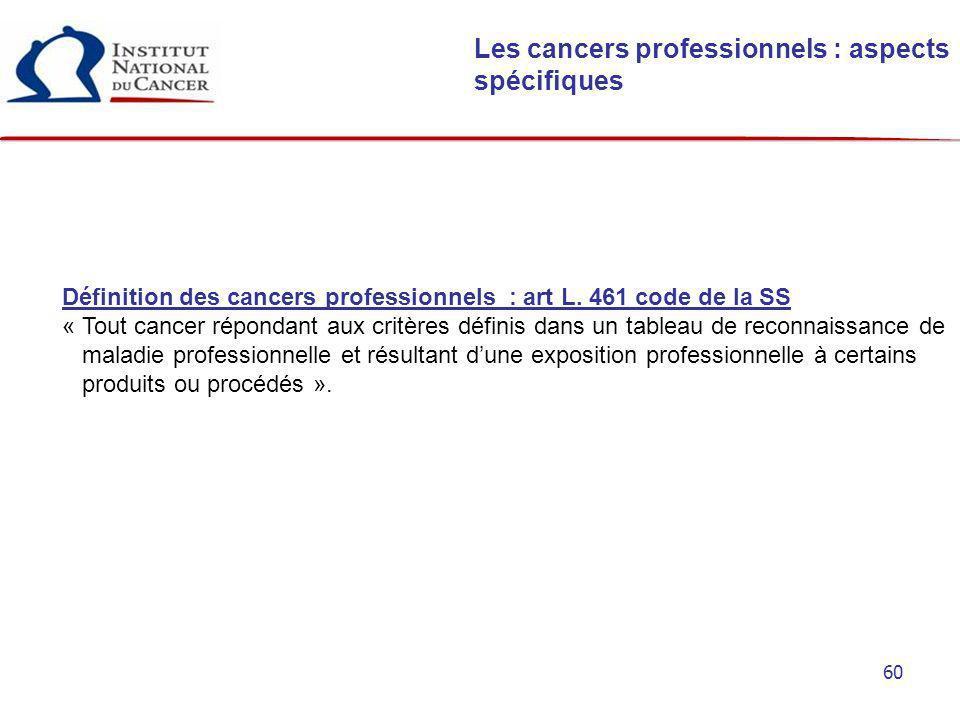60 Les cancers professionnels : aspects spécifiques Définition des cancers professionnels : art L. 461 code de la SS « Tout cancer répondant aux critè