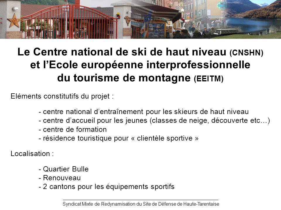 Le Centre national de ski de haut niveau (CNSHN) et lEcole européenne interprofessionnelle du tourisme de montagne (EEITM) Eléments constitutifs du projet : - centre national dentraînement pour les skieurs de haut niveau - centre daccueil pour les jeunes (classes de neige, découverte etc…) - centre de formation - résidence touristique pour « clientèle sportive » Localisation : - Quartier Bulle - Renouveau - 2 cantons pour les équipements sportifs Syndicat Mixte de Redynamisation du Site de Défense de Haute-Tarentaise