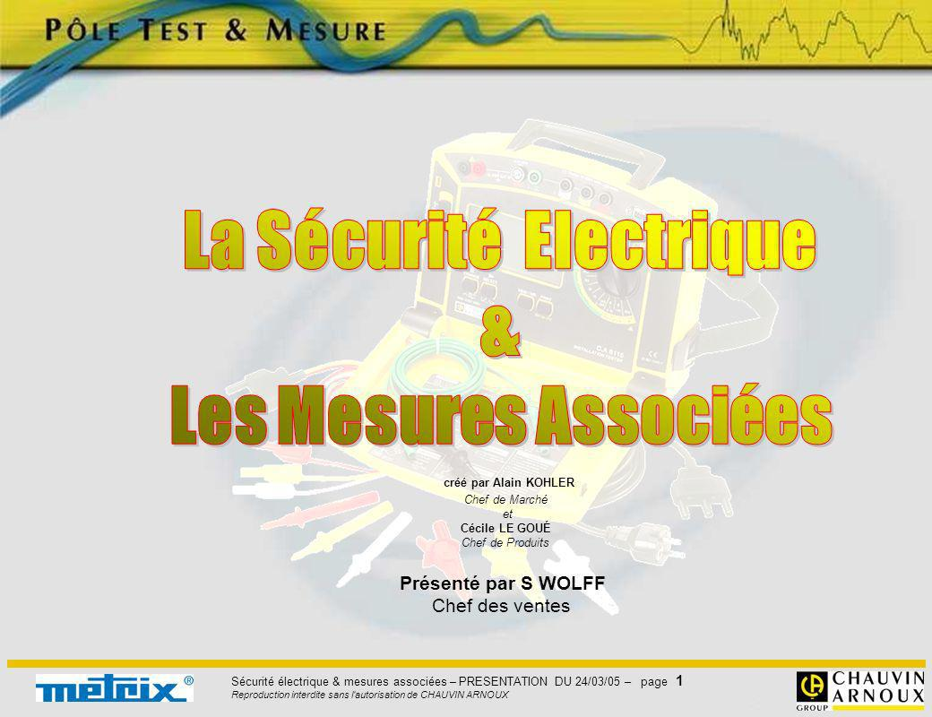 Sécurité électrique & mesures associées – PRESENTATION DU 24/03/05 – page 42 Reproduction interdite sans l autorisation de CHAUVIN ARNOUX recommande de faire La NF C 15-100 recommande de faire la mesure avec un sous une tension à vide courant de 200 mA sous une tension à vide de 4 à 24V Le but est de vérifier la résistance du conducteur Le but est de vérifier la résistance du conducteur de masses (PE) qui écoule les défauts à la terre.