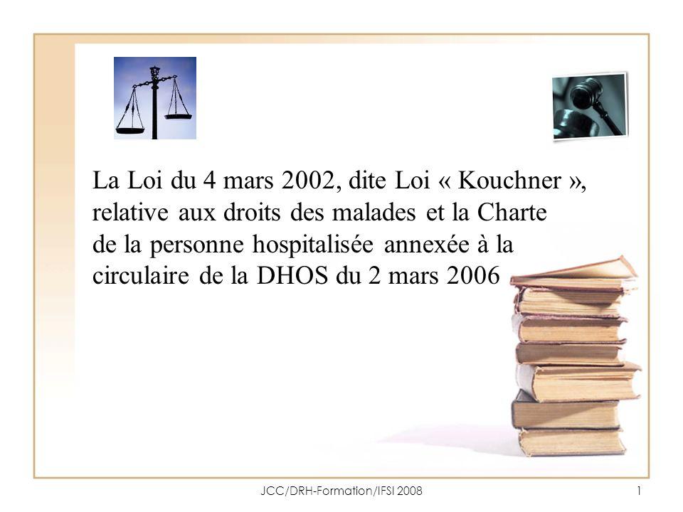 JCC/DRH-Formation/IFSI 20082 Objectifs Citer et expliquer les 126 articles de la Loi n°2002-303 du 4 mars 2002, Énoncer les 11 principes de la Charte de la personne hospitalisée du 2 mars 2006 et argumenter les contenus en vous appuyant sur des exemples.