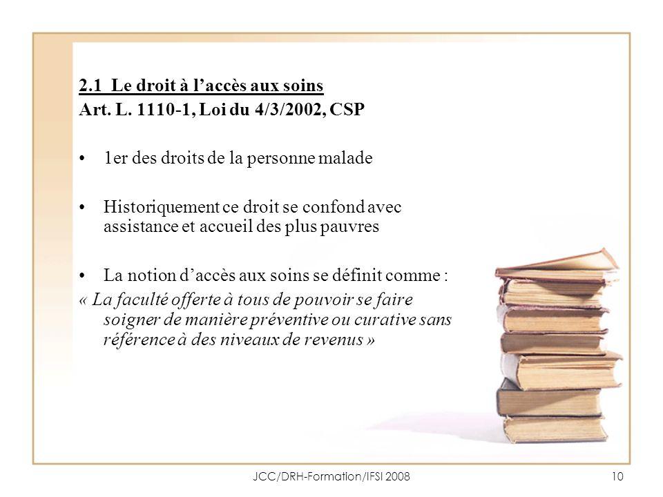 JCC/DRH-Formation/IFSI 200810 2.1 Le droit à laccès aux soins Art. L. 1110-1, Loi du 4/3/2002, CSP 1er des droits de la personne malade Historiquement