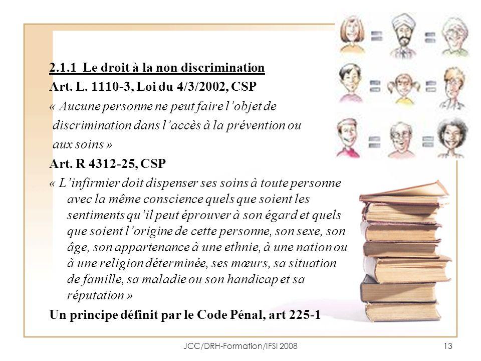 JCC/DRH-Formation/IFSI 200813 2.1.1 Le droit à la non discrimination Art. L. 1110-3, Loi du 4/3/2002, CSP « Aucune personne ne peut faire lobjet de di
