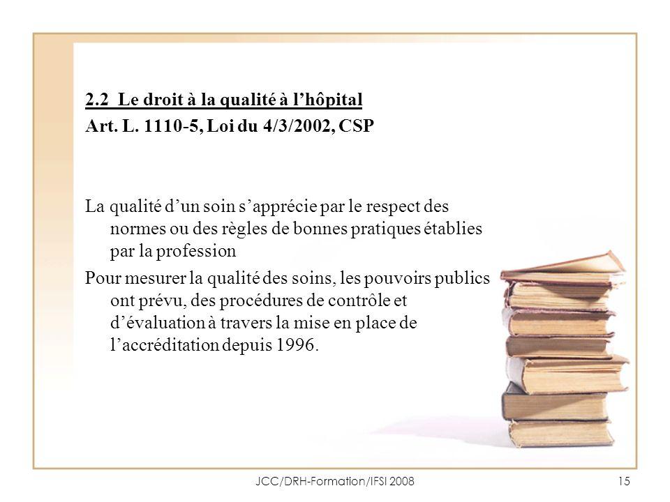 JCC/DRH-Formation/IFSI 200815 2.2 Le droit à la qualité à lhôpital Art. L. 1110-5, Loi du 4/3/2002, CSP La qualité dun soin sapprécie par le respect d