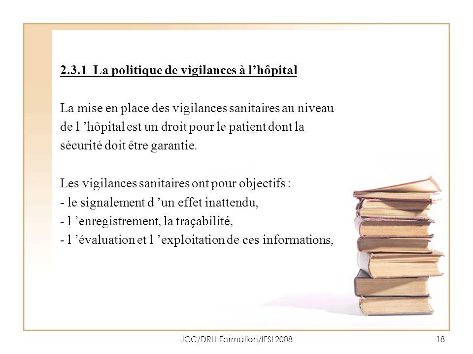 JCC/DRH-Formation/IFSI 200818 2.3.1 La politique de vigilances à lhôpital La mise en place des vigilances sanitaires au niveau de l hôpital est un dro
