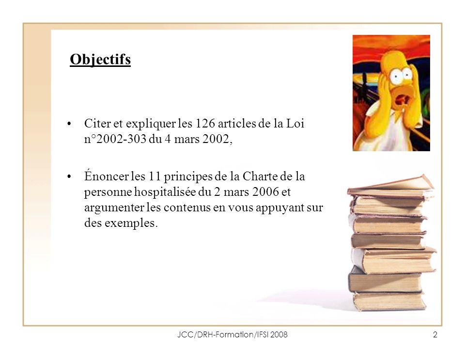 JCC/DRH-Formation/IFSI 20083 Objectifs Citer et expliquer les principaux droits contenus dans la Loi du 4 mars 2002 et la Charte de la personne hospitalisée