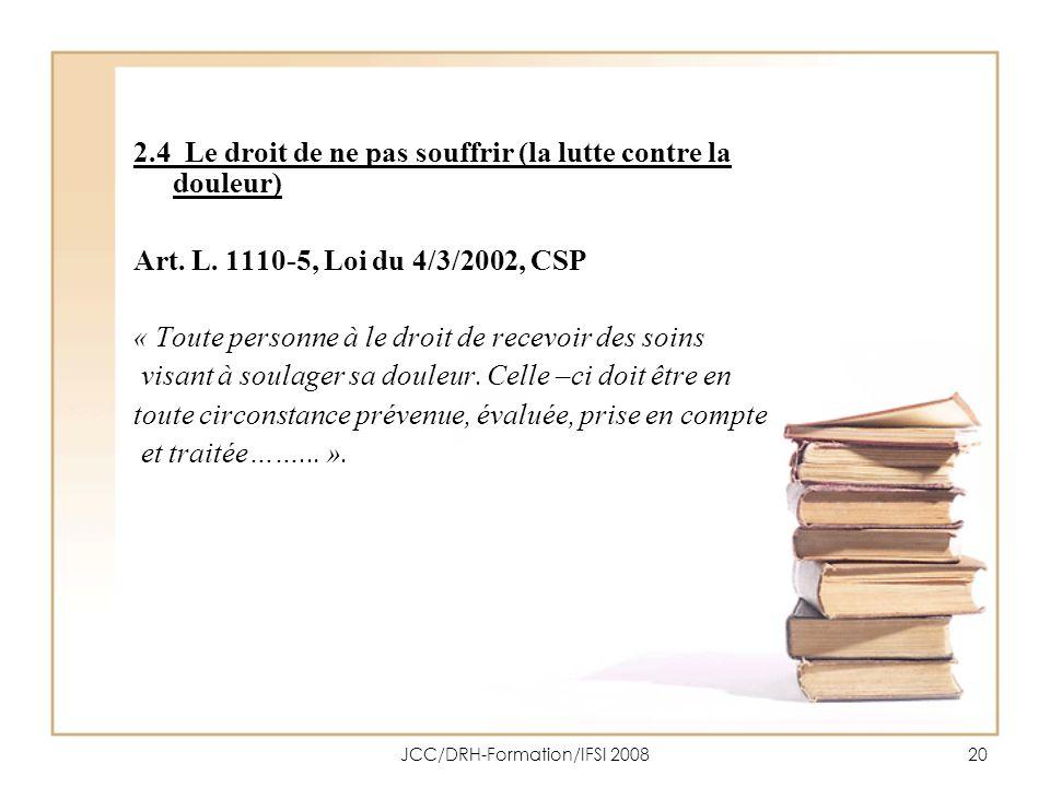 JCC/DRH-Formation/IFSI 200820 2.4 Le droit de ne pas souffrir (la lutte contre la douleur) Art. L. 1110-5, Loi du 4/3/2002, CSP « Toute personne à le
