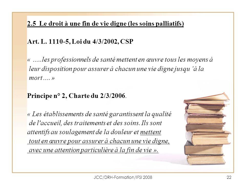 JCC/DRH-Formation/IFSI 200822 2.5 Le droit à une fin de vie digne (les soins palliatifs) Art. L. 1110-5, Loi du 4/3/2002, CSP « …..les professionnels