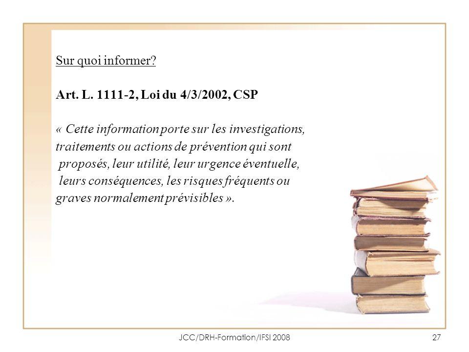 JCC/DRH-Formation/IFSI 200827 Sur quoi informer? Art. L. 1111-2, Loi du 4/3/2002, CSP « Cette information porte sur les investigations, traitements ou