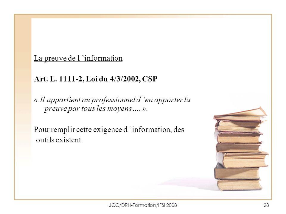 JCC/DRH-Formation/IFSI 200828 La preuve de l information Art. L. 1111-2, Loi du 4/3/2002, CSP « Il appartient au professionnel d en apporter la preuve