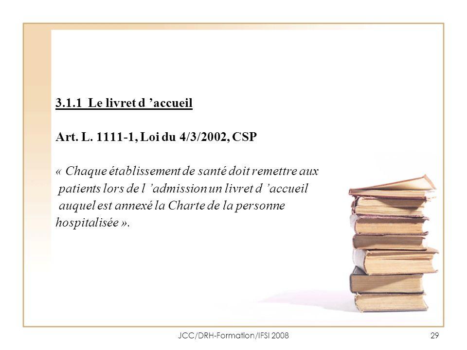 JCC/DRH-Formation/IFSI 200829 3.1.1 Le livret d accueil Art. L. 1111-1, Loi du 4/3/2002, CSP « Chaque établissement de santé doit remettre aux patient