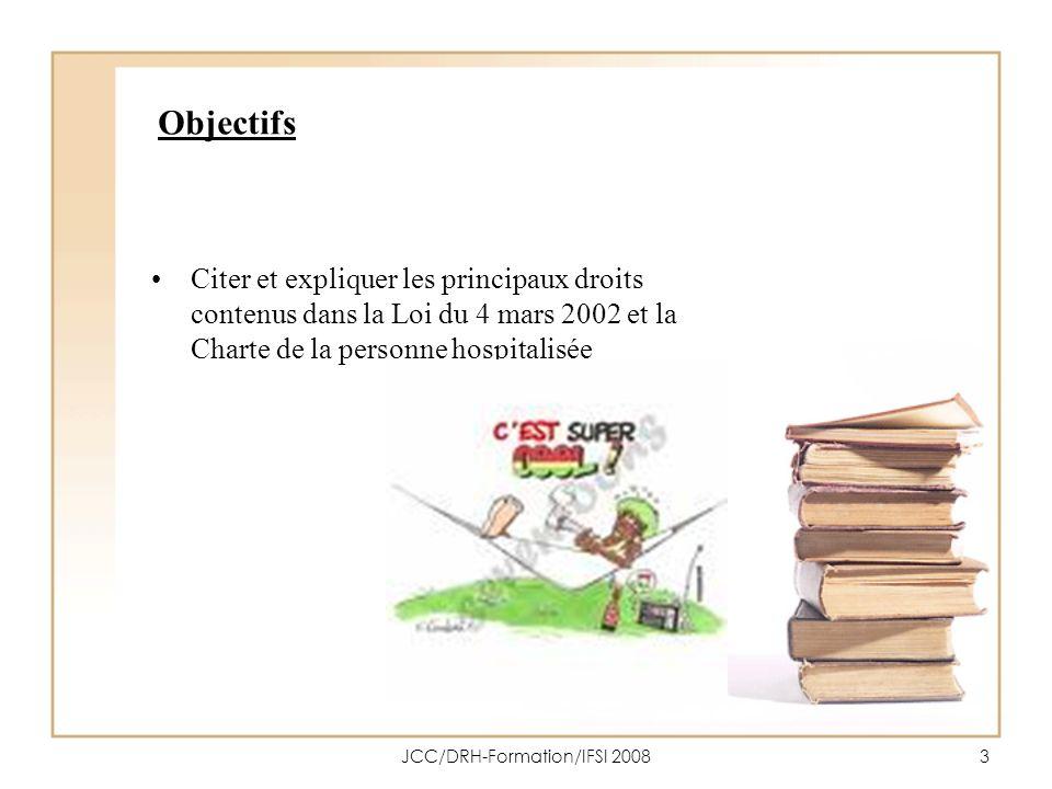 JCC/DRH-Formation/IFSI 20083 Objectifs Citer et expliquer les principaux droits contenus dans la Loi du 4 mars 2002 et la Charte de la personne hospit