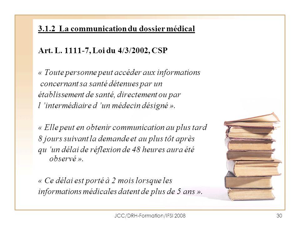 JCC/DRH-Formation/IFSI 200830 3.1.2 La communication du dossier médical Art. L. 1111-7, Loi du 4/3/2002, CSP « Toute personne peut accéder aux informa