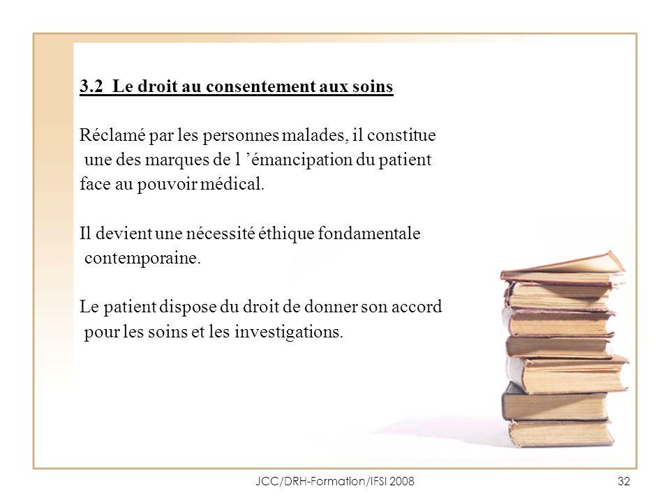 JCC/DRH-Formation/IFSI 200832 3.2 Le droit au consentement aux soins Réclamé par les personnes malades, il constitue une des marques de l émancipation