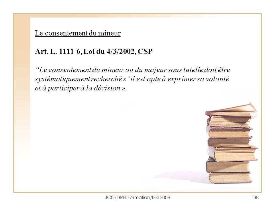 JCC/DRH-Formation/IFSI 200838 Le consentement du mineur Art. L. 1111-6, Loi du 4/3/2002, CSP Le consentement du mineur ou du majeur sous tutelle doit