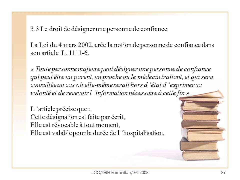 JCC/DRH-Formation/IFSI 200839 3.3 Le droit de désigner une personne de confiance La Loi du 4 mars 2002, crée la notion de personne de confiance dans s