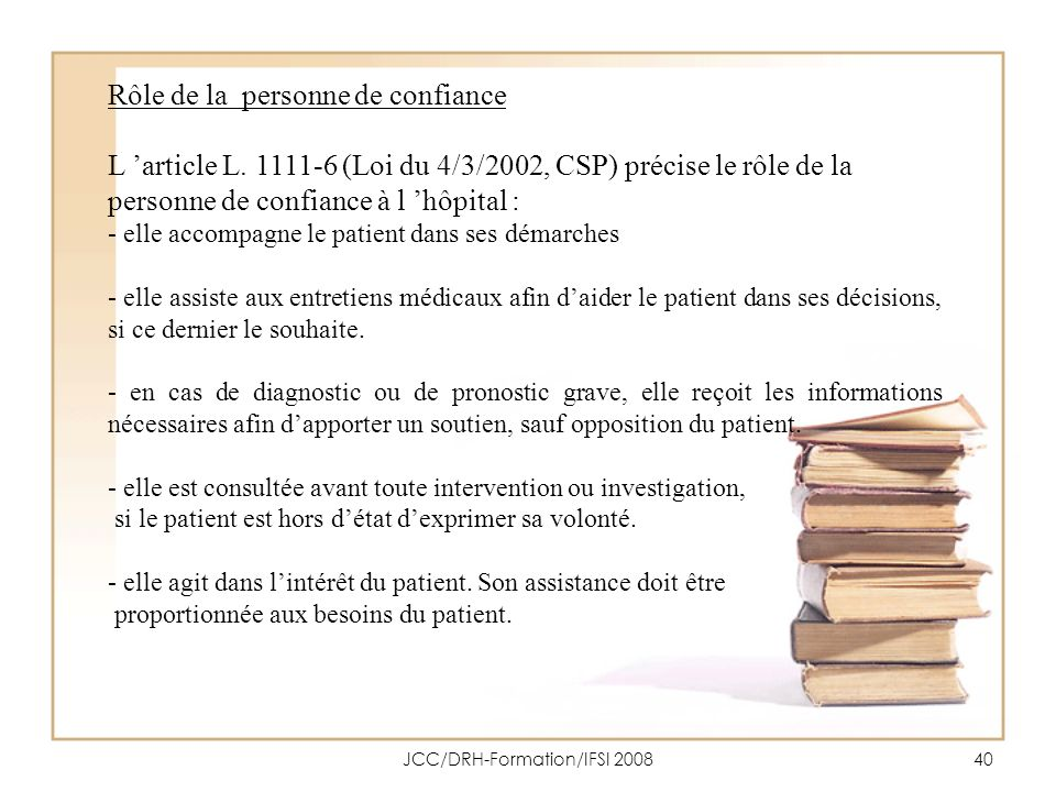 JCC/DRH-Formation/IFSI 200840 Rôle de la personne de confiance L article L. 1111-6 (Loi du 4/3/2002, CSP) précise le rôle de la personne de confiance