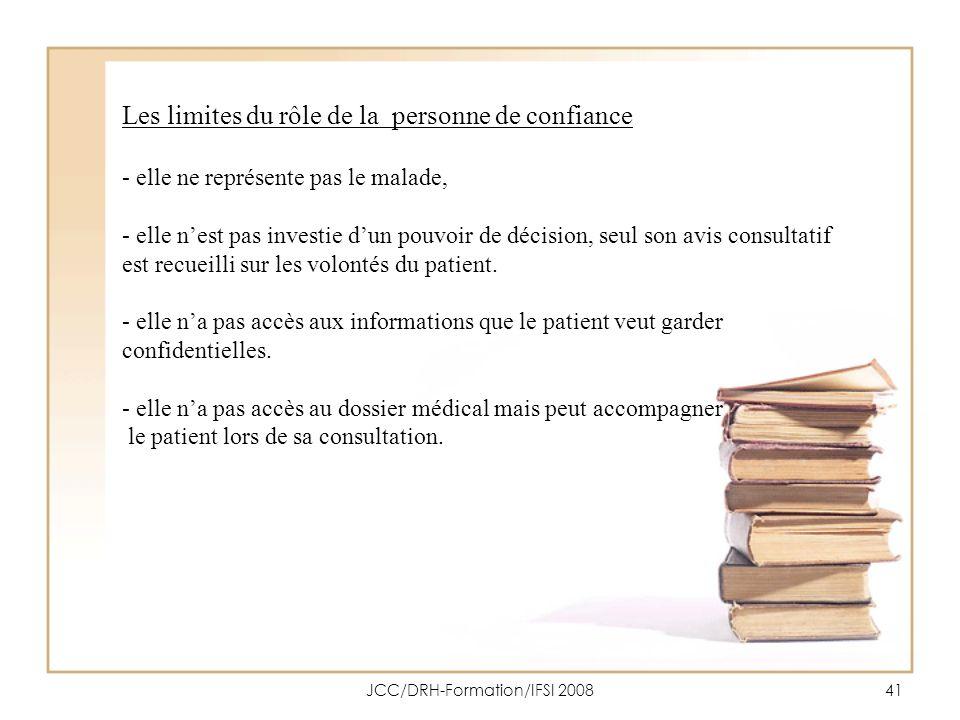 JCC/DRH-Formation/IFSI 200841 Les limites du rôle de la personne de confiance - elle ne représente pas le malade, - elle nest pas investie dun pouvoir
