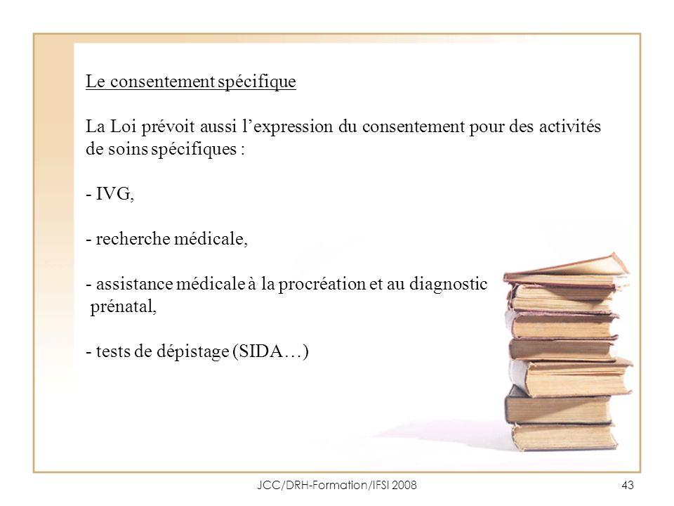 JCC/DRH-Formation/IFSI 200843 Le consentement spécifique La Loi prévoit aussi lexpression du consentement pour des activités de soins spécifiques : -