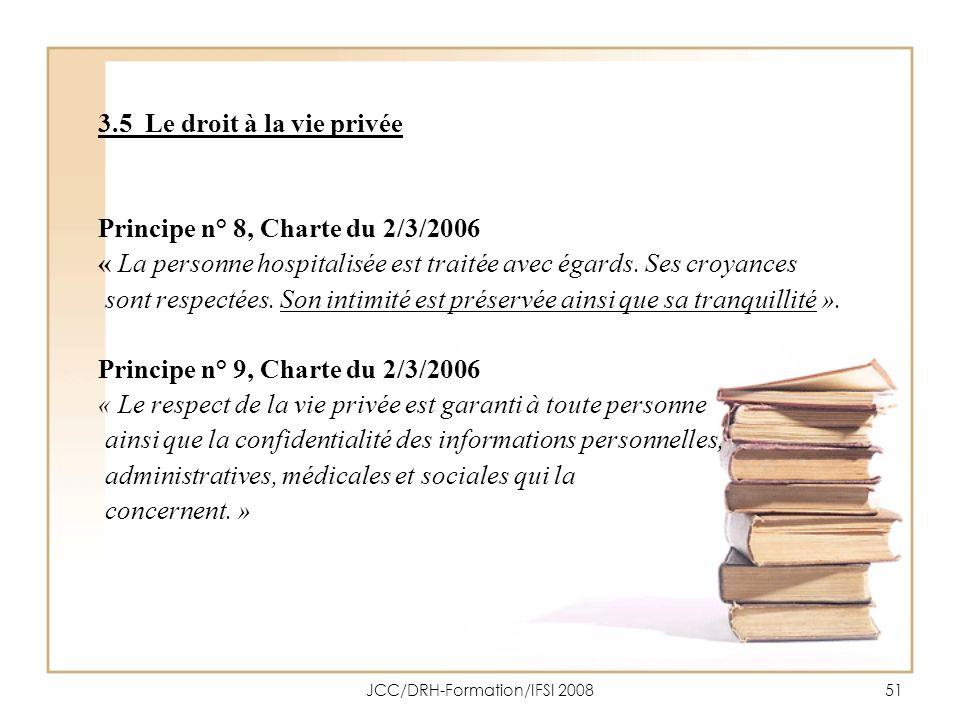 JCC/DRH-Formation/IFSI 200851 3.5 Le droit à la vie privée Principe n° 8, Charte du 2/3/2006 « La personne hospitalisée est traitée avec égards. Ses c