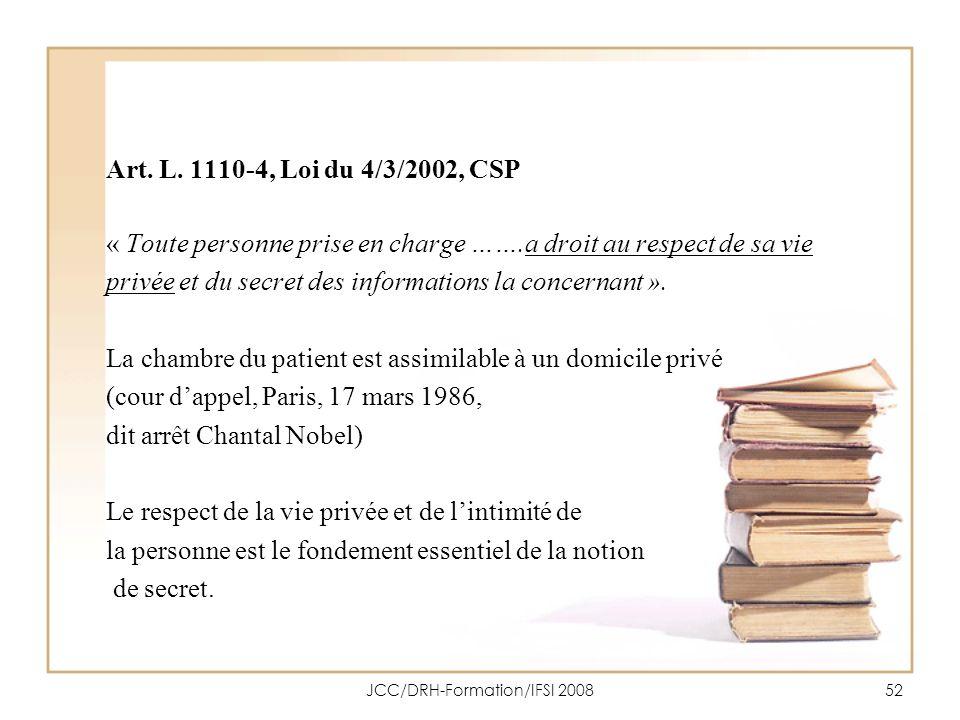 JCC/DRH-Formation/IFSI 200852 Art. L. 1110-4, Loi du 4/3/2002, CSP « Toute personne prise en charge …….a droit au respect de sa vie privée et du secre