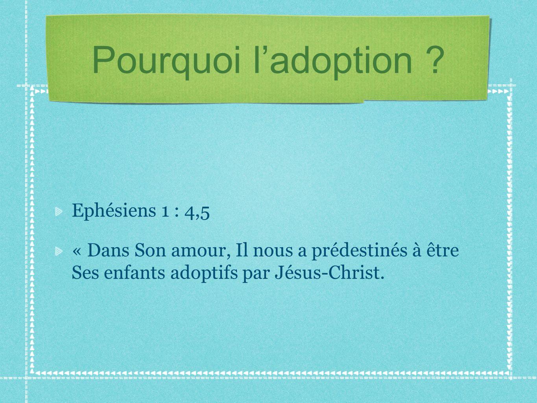 Pourquoi ladoption ? Ephésiens 1 : 4,5 « Dans Son amour, Il nous a prédestinés à être Ses enfants adoptifs par Jésus-Christ.