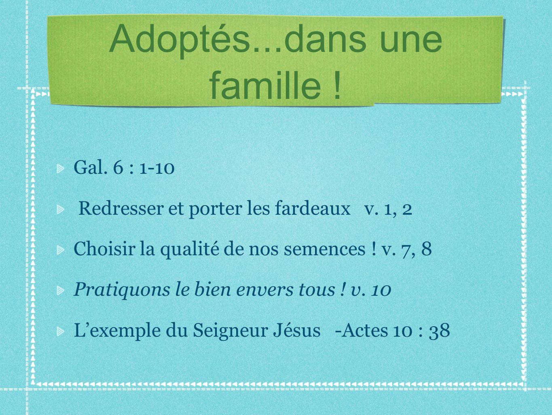 Adoptés...dans une famille ! Gal. 6 : 1-10 Redresser et porter les fardeaux v. 1, 2 Choisir la qualité de nos semences ! v. 7, 8 Pratiquons le bien en