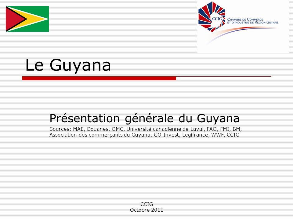CCIG Octobre 2011 Le Guyana Présentation générale du Guyana Sources: MAE, Douanes, OMC, Université canadienne de Laval, FAO, FMI, BM, Association des