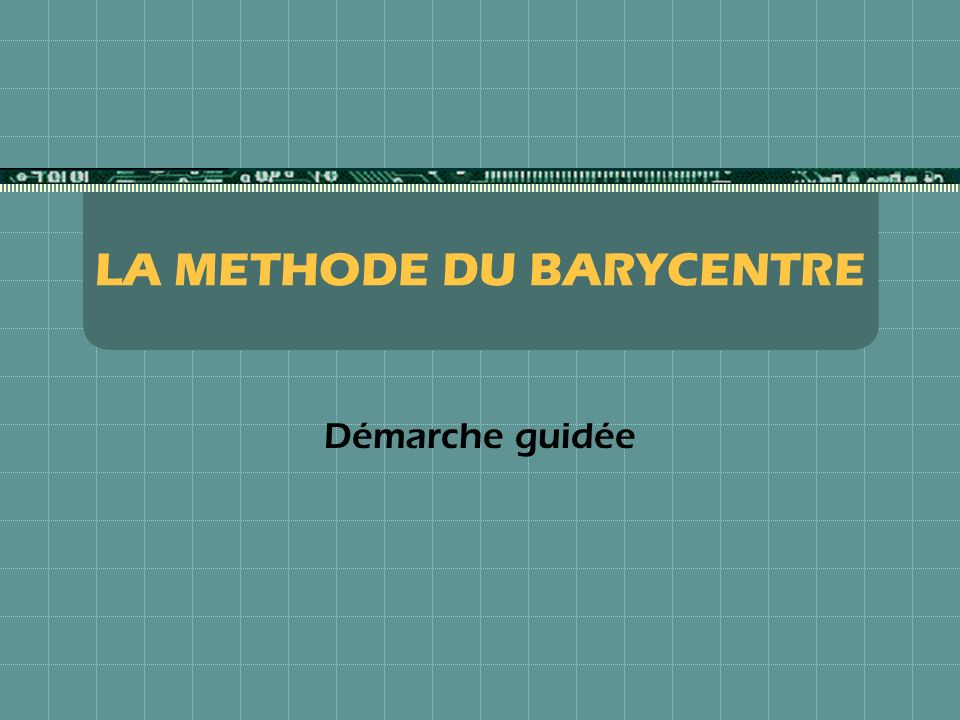 LA METHODE DU BARYCENTRE Démarche guidée