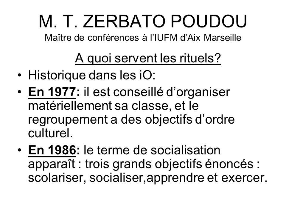 M. T. ZERBATO POUDOU Maître de conférences à lIUFM dAix Marseille A quoi servent les rituels? Historique dans les iO: En 1977: il est conseillé dorgan