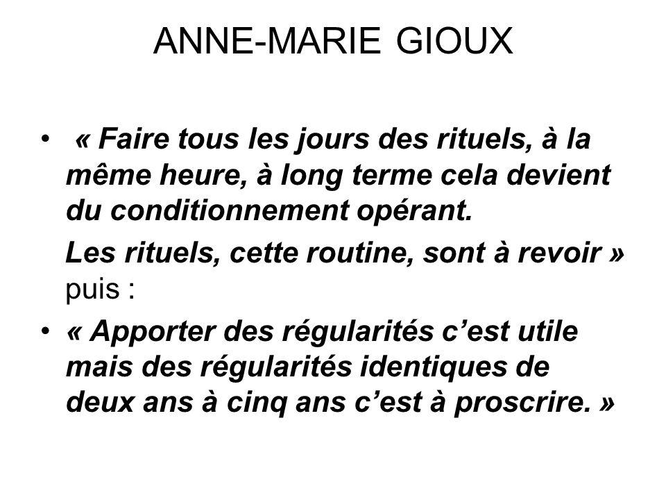 ANNE-MARIE GIOUX « Faire tous les jours des rituels, à la même heure, à long terme cela devient du conditionnement opérant. Les rituels, cette routine