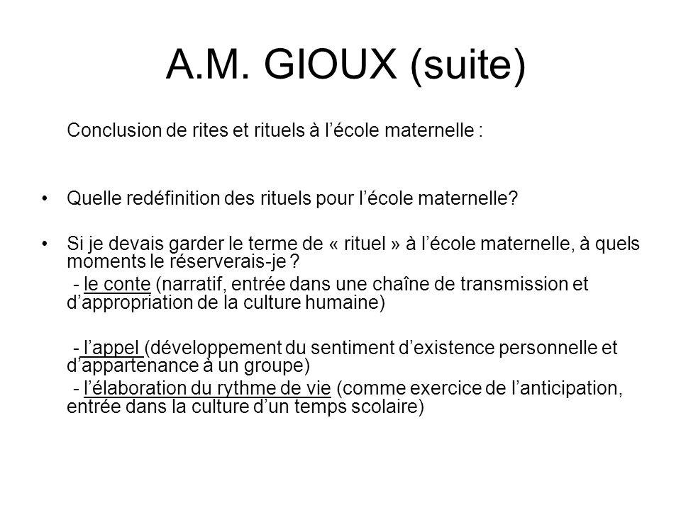 A.M. GIOUX (suite) Conclusion de rites et rituels à lécole maternelle : Quelle redéfinition des rituels pour lécole maternelle? Si je devais garder le