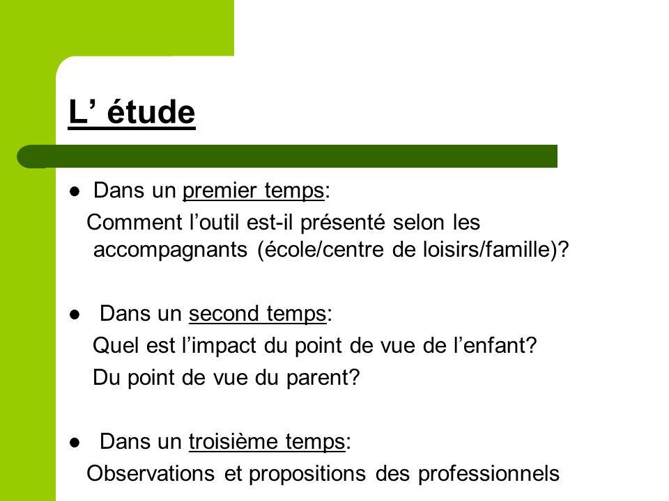 L étude Dans un premier temps: Comment loutil est-il présenté selon les accompagnants (école/centre de loisirs/famille).